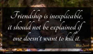 Max Jacob quote : Friendship is inexplicable it ...