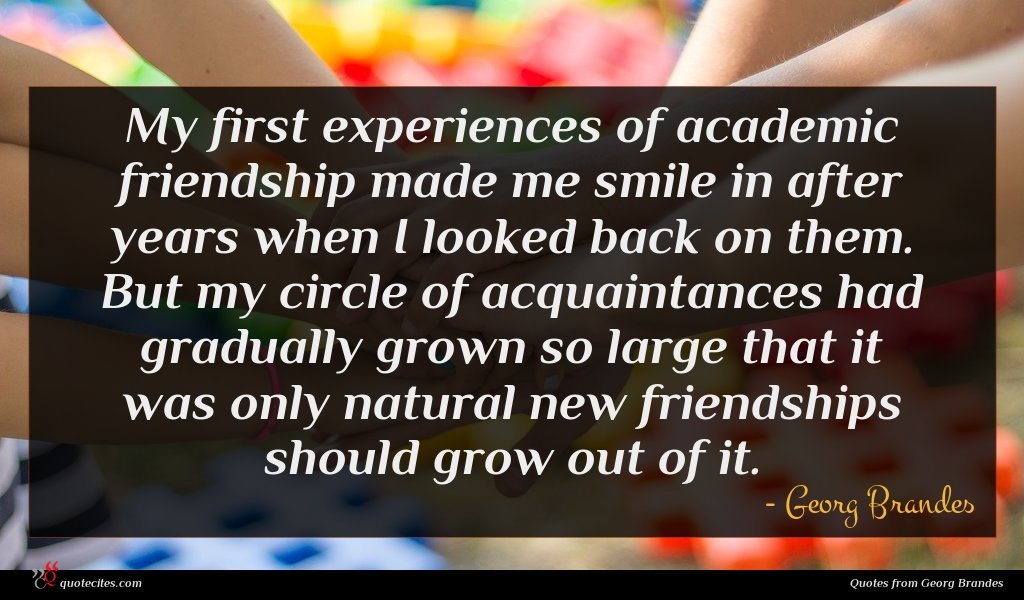 My first experiences of academic friendship made me smile in after years when I looked back on them. But my circle of acquaintances had gradually grown so large that it was only natural new friendships should grow out of it.