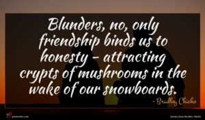 Bradley Chicho quote : Blunders no only friendship ...