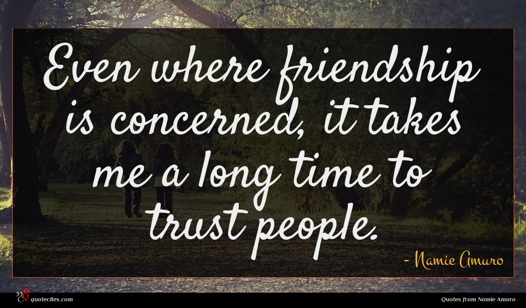 Even where friendship is concerned, it takes me a long time to trust people.