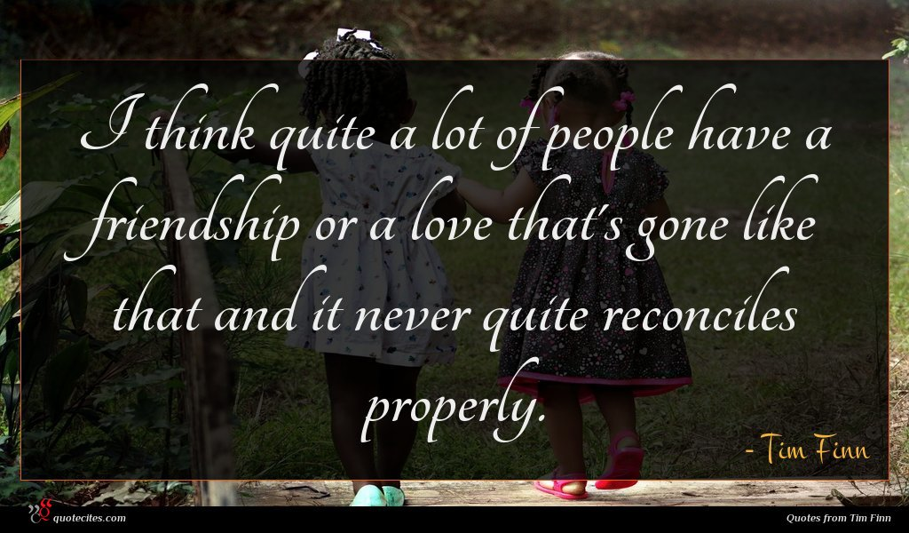I think quite a lot of people have a friendship or a love that's gone like that and it never quite reconciles properly.