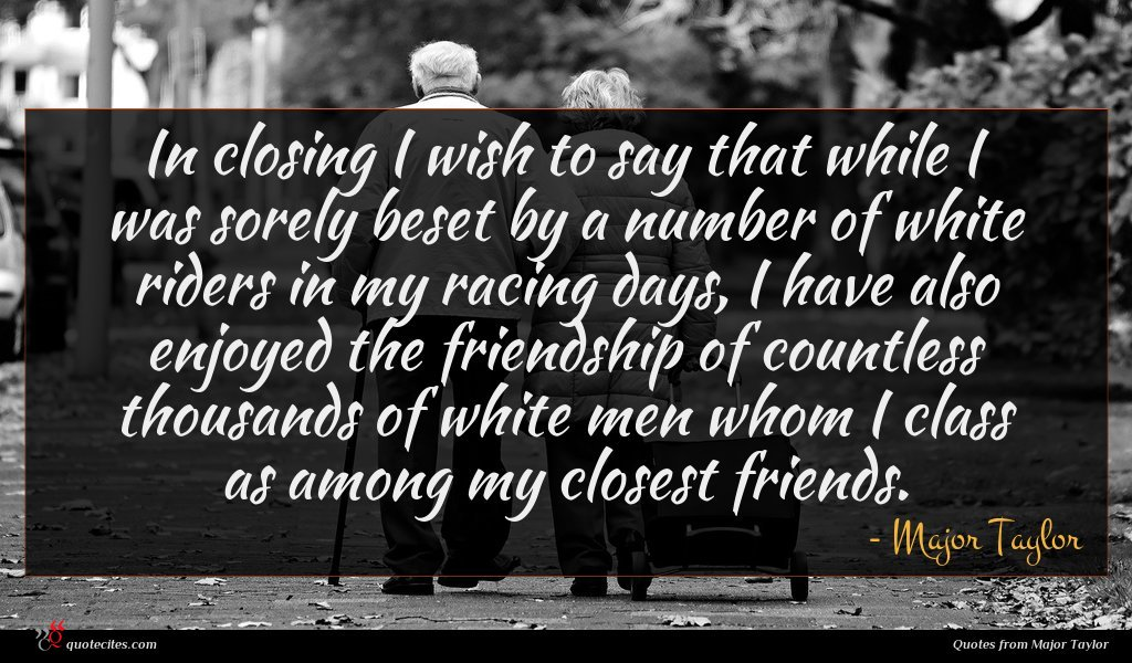 In closing I wish to say that while I was sorely beset by a number of white riders in my racing days, I have also enjoyed the friendship of countless thousands of white men whom I class as among my closest friends.