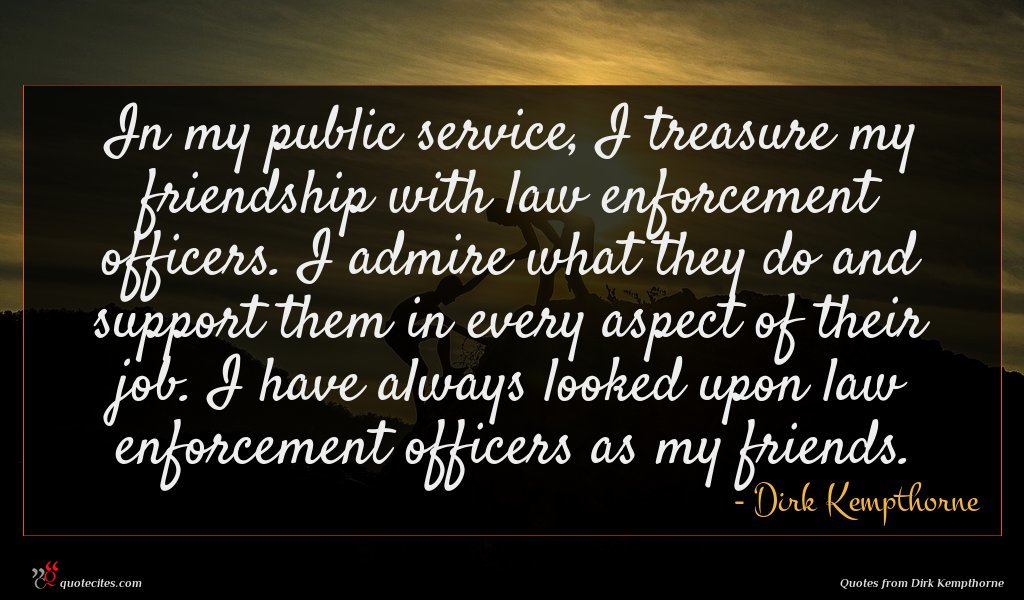 In my public service, I treasure my friendship with law enforcement officers. I admire what they do and support them in every aspect of their job. I have always looked upon law enforcement officers as my friends.
