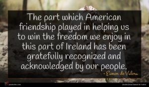 Eamon de Valera quote : The part which American ...