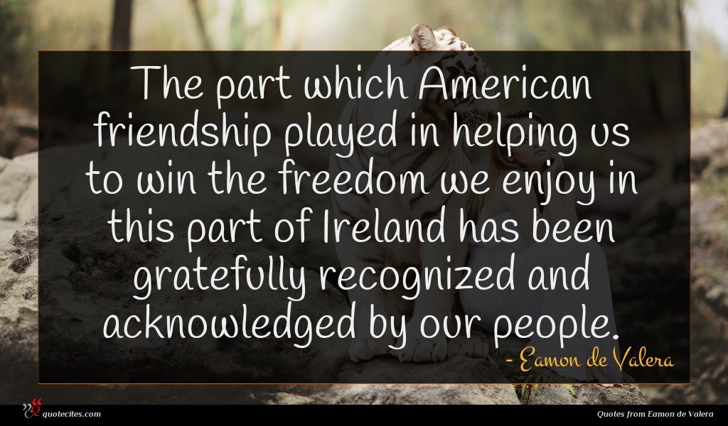 The part which American friendship played in helping us to win the freedom we enjoy in this part of Ireland has been gratefully recognized and acknowledged by our people.
