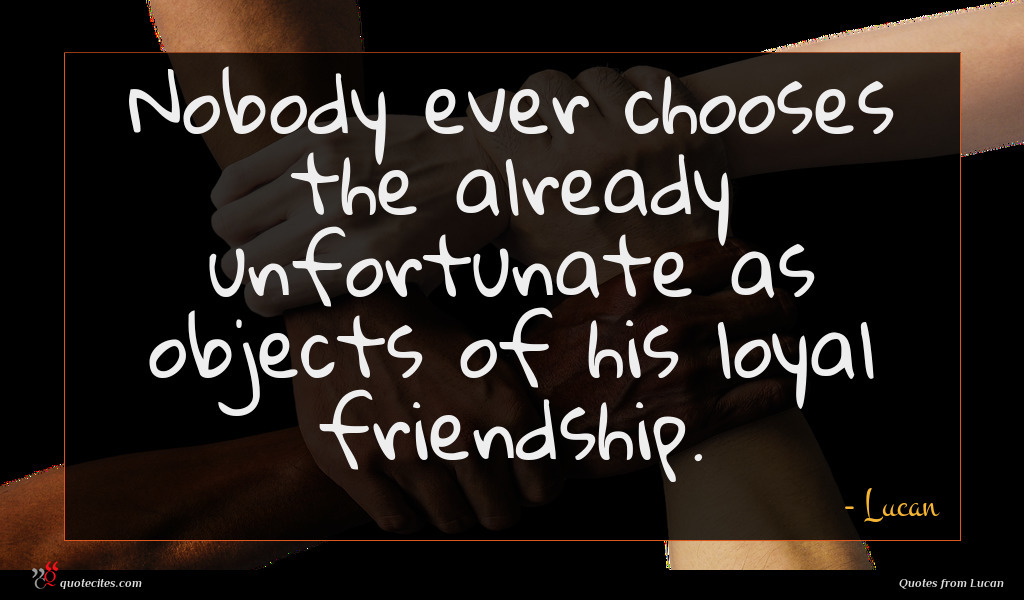 Nobody ever chooses the already unfortunate as objects of his loyal friendship.
