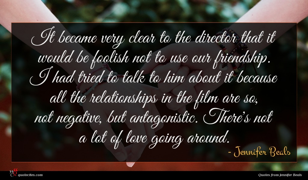 It became very clear to the director that it would be foolish not to use our friendship. I had tried to talk to him about it because all the relationships in the film are so, not negative, but antagonistic. There's not a lot of love going around.