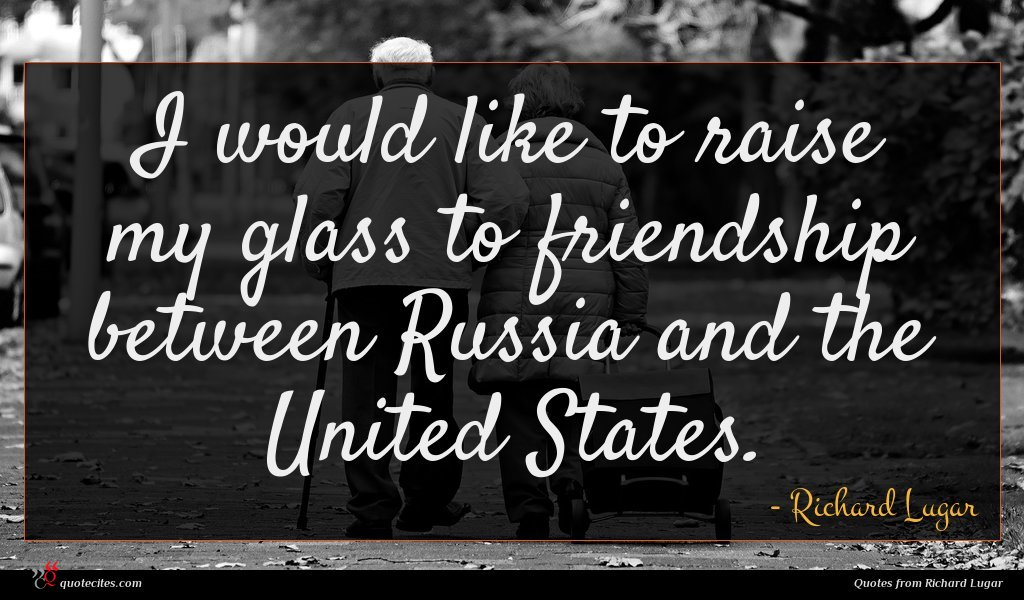I would like to raise my glass to friendship between Russia and the United States.