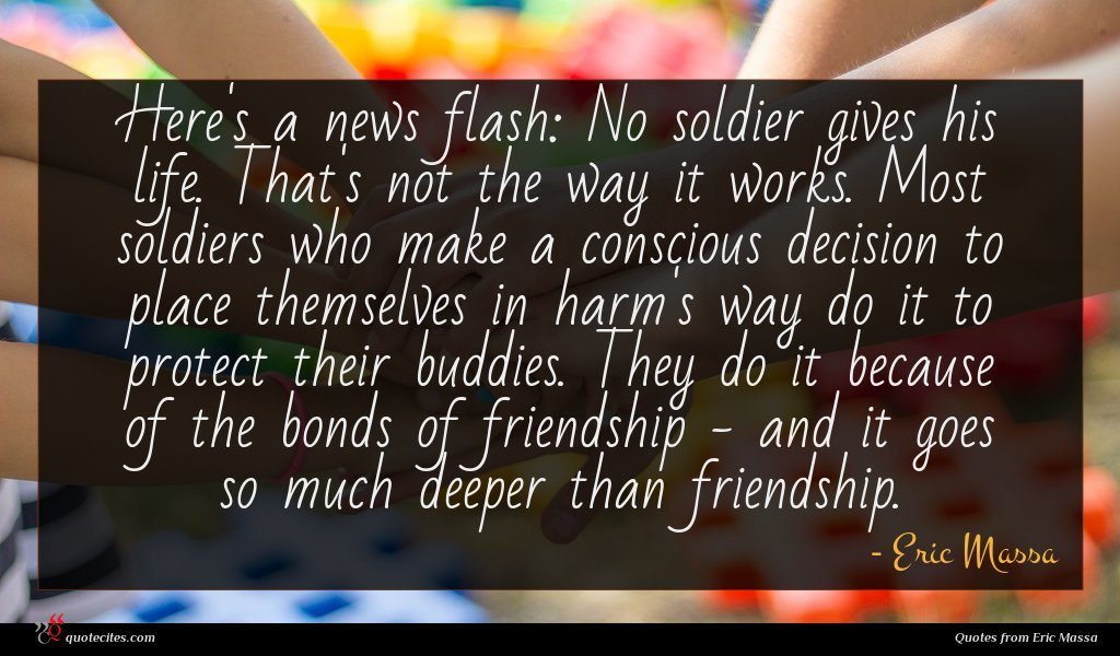 Here's a news flash: No soldier gives his life. That's not the way it works. Most soldiers who make a conscious decision to place themselves in harm's way do it to protect their buddies. They do it because of the bonds of friendship - and it goes so much deeper than friendship.