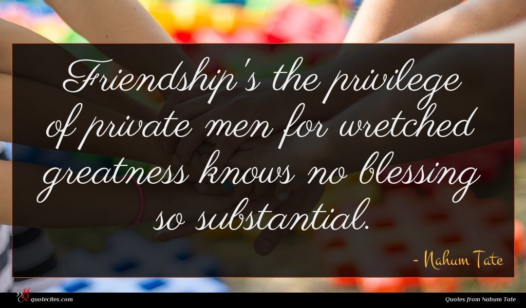 Friendship's the privilege of private men for wretched greatness knows no blessing so substantial.