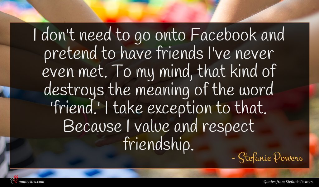I don't need to go onto Facebook and pretend to have friends I've never even met. To my mind, that kind of destroys the meaning of the word 'friend.' I take exception to that. Because I value and respect friendship.