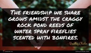 Bradley Chicho quote : The friendship we share ...