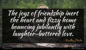 Bradley Chicho quote : The joys of friendship ...
