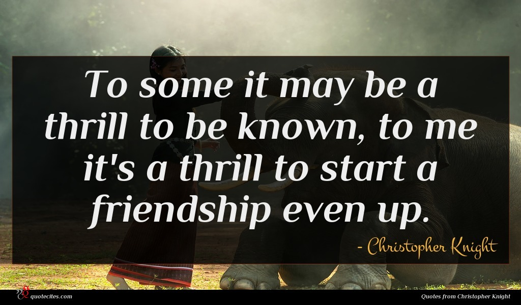 To some it may be a thrill to be known, to me it's a thrill to start a friendship even up.