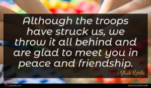 Black Kettle quote : Although the troops have ...