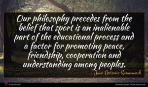 Juan Antonio Samaranch quote : Our philosophy precedes from ...