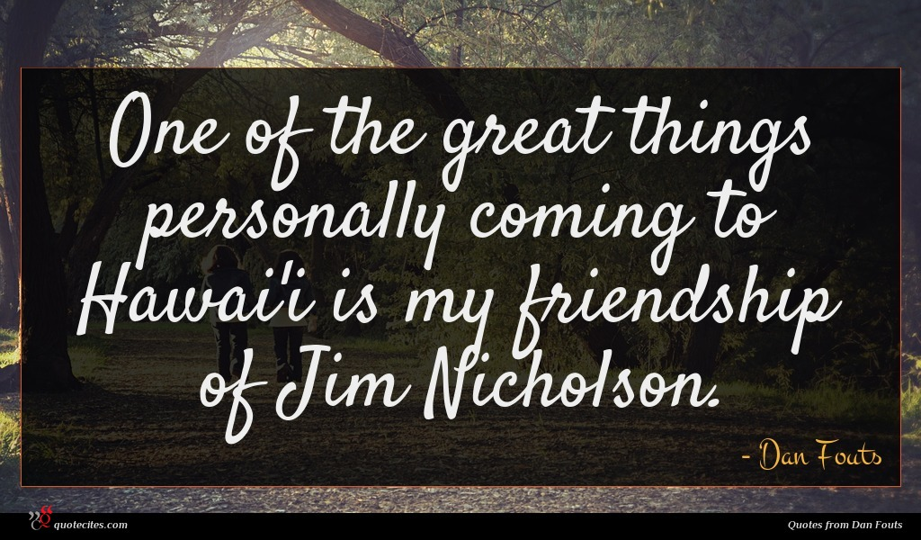 One of the great things personally coming to Hawai'i is my friendship of Jim Nicholson.