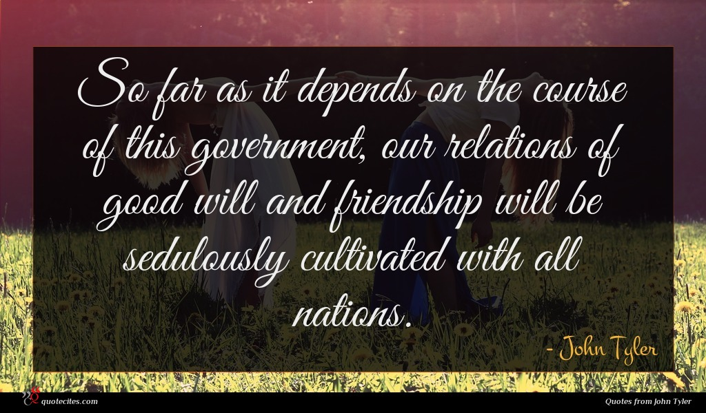 So far as it depends on the course of this government, our relations of good will and friendship will be sedulously cultivated with all nations.
