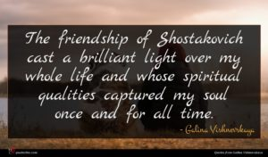 Galina Vishnevskaya quote : The friendship of Shostakovich ...