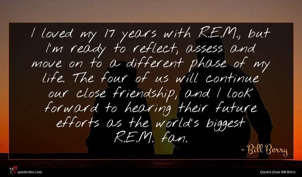I loved my 17 years with R.E.M., but I'm ready to reflect, assess and move on to a different phase of my life. The four of us will continue our close friendship, and I look forward to hearing their future efforts as the world's biggest R.E.M. fan.