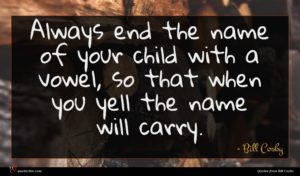 Bill Cosby quote : Always end the name ...
