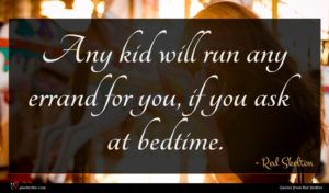 Red Skelton quote : Any kid will run ...