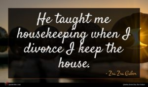 Zsa Zsa Gabor quote : He taught me housekeeping ...