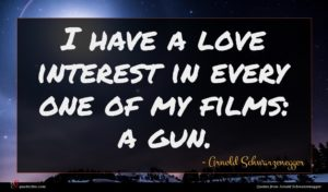 Arnold Schwarzenegger quote : I have a love ...