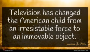 Laurence J. Peter quote : Television has changed the ...