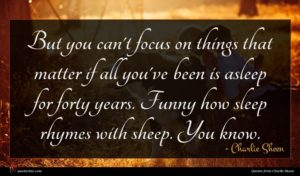 Charlie Sheen quote : But you can't focus ...