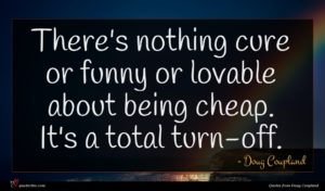 Doug Coupland quote : There's nothing cure or ...