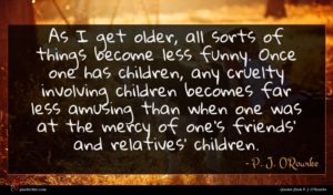 P. J. O'Rourke quote : As I get older ...