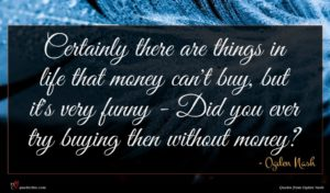 Ogden Nash quote : Certainly there are things ...
