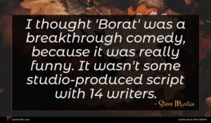 Steve Martin quote : I thought 'Borat' was ...