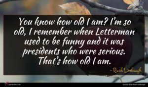 Rush Limbaugh quote : You know how old ...
