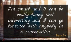 Megan Fox quote : I'm smart and I ...