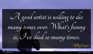 Billy Corgan quote : A good artist is ...