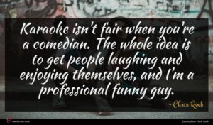 Chris Rock quote : Karaoke isn't fair when ...