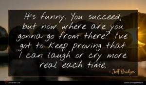 Jeff Bridges quote : It's funny You succeed ...