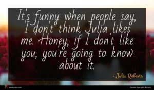 Julia Roberts quote : It's funny when people ...