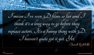 Daniel Radcliffe quote : I mean I've seen ...
