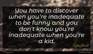 Larry David quote : You have to discover ...
