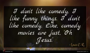Louis C. K. quote : I don't like comedy ...