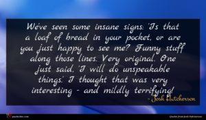 Josh Hutcherson quote : We've seen some insane ...
