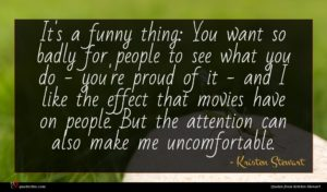 Kristen Stewart quote : It's a funny thing ...
