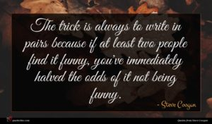 Steve Coogan quote : The trick is always ...