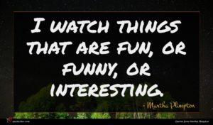 Martha Plimpton quote : I watch things that ...