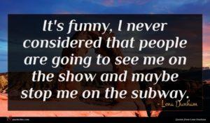 Lena Dunham quote : It's funny I never ...