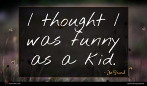 Jo Brand quote : I thought I was ...