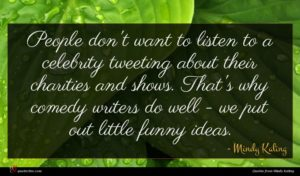 Mindy Kaling quote : People don't want to ...